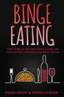 Binge Eating: How to Break Free from Binge Eating and Gain Control Over What and When You Eat Cover Image
