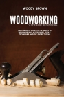 Woodworking Guide for Beginners: The Complete Guide To The Basics Of Woodworking, Accessories, Tools, Techniques, and DIY Project Ideas Cover Image