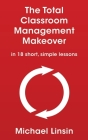 The Total Classroom Management Makeover: in 18 short, simple lessons Cover Image