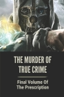 The Murder Of True Crime: Final Volume Of The Prescription: Series Of Hideous Murders Cover Image