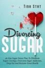 Divorcing Sugar: 40 Day Sugar Detox Plan To Eliminate Sugar Cravings, Overcome Sugar Addiction, Drop Fat And Reclaim Great Health Cover Image