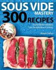 Sous Vide Mastery: 300 Recipes for the Best in Modern, Low Temperature Cooking Cover Image
