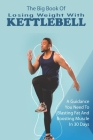 The Big Book Of Losing Weight With Kettlebell: A Guidance You Need To Blasting Fat And Boosting Muscle In 30 Days: Kettlebell Workouts And Challenges Cover Image