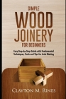 Simple Wood Joinery for Beginners: Easy Step-by-Step Guide with Fundamental Techniques, Tools and Tips for Joint Making Cover Image