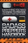 Badass Prepper's Handbook: Everything You Need to Know to Prepare Yourself for the Worst Cover Image