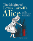 The Making of Lewis Carroll's Alice and the Invention of Wonderland Cover Image