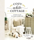 Cozy White Cottage: 100 Ways to Love the Feeling of Being Home Cover Image