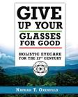 Give Up Your Glasses for Good: Holistic Eye Care for the 21st Century Cover Image