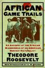 African Game Trails: An Account of the African Wanderings of an American Hunter-Naturalist Cover Image
