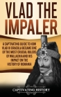 Vlad the Impaler: A Captivating Guide to How Vlad III Dracula Became One of the Most Crucial Rulers of Wallachia and His Impact on the H Cover Image