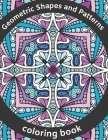 Geometric Shapes and Patterns Coloring Book: Explore You'r Creativity with Kaleidoscope, Mandalas, Swirls, Paisley Design, Calm Down, Reduce Stress, f Cover Image