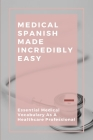 Medical Spanish Made Incredibly Easy: Essential Medical Vocabulary As A Healthcare Professional: Spanish Medical Terminology Book Cover Image