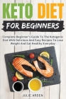 Keto Diet for Beginners: Complete Beginner's Guide To The Ketogenic Diet With Delicious And Easy Recipes To Lose Weight And Eat Healthy Everyda Cover Image