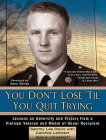 You Don't Lose 'til You Quit Trying: Lessons on Adversity and Victory from a Vietnam Veteran and Medal of Honor Recipient Cover Image