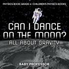 Can I Dance on the Moon? All About Gravity - Physics Book Grade 6 - Children's Physics Books Cover Image