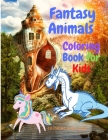 Fantasy Animals Colorig Book for Kids - A Coloring Book for Kids Ages 3 and Up (Kids Coloring Activity Books for Childrens, Kids, Girls, Boys) Cover Image