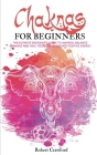Chakras for beginners: The Ultimate beginner's guide to awaken, balance chakras and heal yourself to radiate positive energy Cover Image