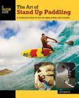 The Art of Stand Up Paddling: A Complete Guide to Sup on Lakes, Rivers, and Oceans (How to Paddle) Cover Image
