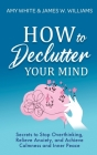 How to Declutter Your Mind: Secrets to Stop Overthinking, Relieve Anxiety, and Achieve Calmness and Inner Peace (Mindfulness and Minimalism) Cover Image