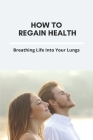 How To Regain Health: Breathing Life Into Your Lungs: Why Can T I Breathe Smoothly Cover Image