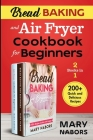Bread Baking and Air Fryer Cookbook for Beginners (2 Books in 1): 200+ Quick and Delicious Recipes Cover Image