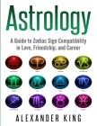 Astrology: A Guide to Zodiac Sign Compatibility in Love, Friendships, and Career (Signs, Horoscope, New Age, Astrology, Astrology Cover Image