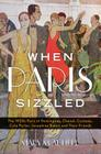 When Paris Sizzled: The 1920s Paris of Hemingway, Chanel, Cocteau, Cole Porter, Josephine Baker, and Their Friends Cover Image