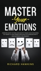 Master Your Emotions: Overcome Anxiety, Shyness and Negative Thinking While Discovering the Secrets of True Connections & Effective Communic Cover Image