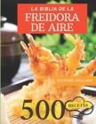La Biblia de la Freidora de Aire: La Guia Completa Para Freir de Forma Saludable: 500 Recetas Ricas Y Sabrosas Cover Image