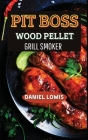 Pit Boss Wood pellet Grill Smoker: The Ultimate Guide for BBQ Lovers: Become an Expert! Cover Image