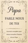 Papa Parle Nous de Toi: +100 Questions à Compléter pour Connaître L'histoire de Papa Depuis son Enfance Jusqu'aujourd'hui - Cadeau Original et Cover Image