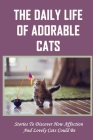 The Daily Life Of Adorable Cats: Stories To Discover How Affection And Lovely Cats Could Be: Stories To Understand The Emotions Of Cats Cover Image