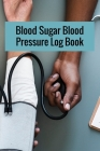 Blood Sugar Blood Pressure Log Book: Blood Sugar Blood Pressure Log Book, Blood Pressure Daily Log Book. 120 Story Paper Pages. 6 in x 9 in Cover. Cover Image