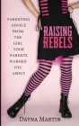Raising Rebels: Parenting Advice From the Girl Your Parents Warned You About Cover Image