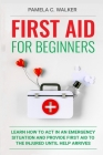 First Aid for Beginners: Learn How to Act in an Emergency Situation, and Provide First Aid to the Injured Until Help Arrives ( First Aid for Be Cover Image