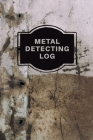 Metal Detecting Log Book: Metal Detectorists Record Book, Dirt Fishing Notebook, Pocket Size Treasure Hunting Journal, Metal Detector Gift Cover Image