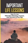 Important Life Lessons: How To Live With More Meaning, Purpose, And Success At Any Age: And Success Cover Image