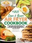 Lean & Green Air Fryer Cookbook 2021: 365-Days Fast, Tasty and Healthy Lean and Green Recipes with Fuelings Hacks Meal to Help You Keep Healthy and Lo Cover Image