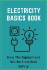 Electricity Basics Book: How The Equipment Works Electrical Safety: Electronics Basics Tutorial Cover Image