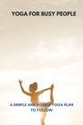 Yoga For Busy People: A Simple And Doable Yoga Plan To Follow: Yoga For Your Busy Life Cover Image