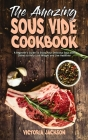 The Amazing Sous Vide Cookbook: A Beginner's Guide To Enjoy Your Delicious Sous Vide Dishes to Help Lose Weight and Live Healthier Cover Image