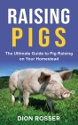 Raising Pigs: The Ultimate Guide to Pig Raising on Your Homestead Cover Image