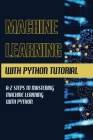 Machine Learning With Python Tutorial: A-Z Steps To Mastering Machine Learning With Python: Machine Learning From Scratch Book Cover Image