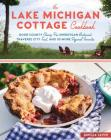 The Lake Michigan Cottage Cookbook: Door County Cherry Pie, Sheboygan Bratwurst, Traverse City Trout, and 115 More Regional Favorites Cover Image
