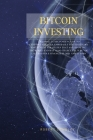 Bitcoin Investing: An Absolute Beginner's Guide to Cryptocurrencies, Especially Tested Bitcoin Investment Strategies That Are Changing th Cover Image