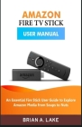 Amazon Fire TV Stick User Manual: An Essential Fire Stick User Guide to Explore Amazon Media from Soups to Nuts Cover Image