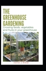 The Greenhouse Gardening: Growing foods, vegetables and fruits in your greenhouse Cover Image