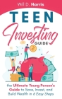 Teen Investing Guide: The Ultimate Young Person's Guide to Save, Invest, and Build Wealth In 6 Easy Steps Cover Image