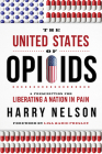 The United States of Opioids: A Prescription for Liberating a Nation in Pain Cover Image