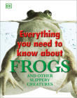 Everything You Need to Know About Frogs and Other Slippery Creatures Cover Image